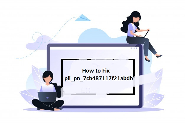How to Fix pii_pn_7cb487117f21abdb Error Code