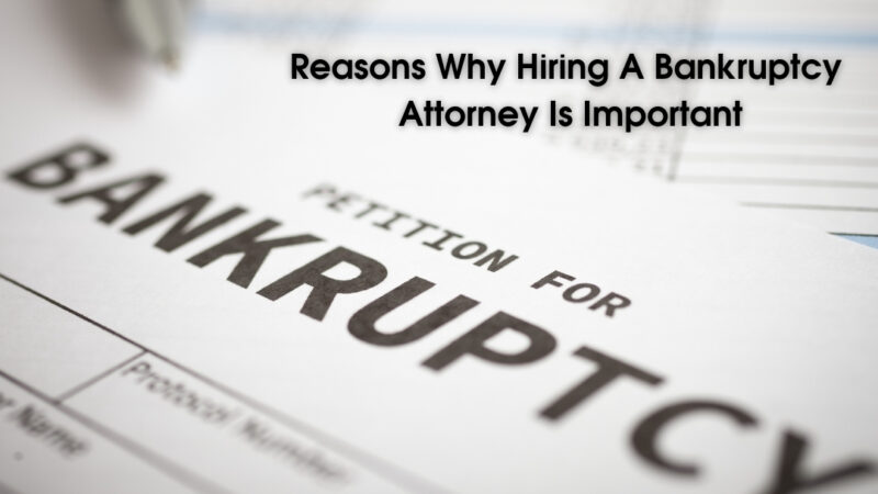Reasons Why Hiring A Bankruptcy Attorney Is Important