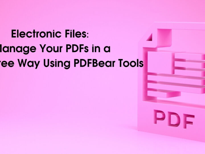 Electronic Files: Manage Your PDFs in a Stress-Free Way Using PDFBear Tools