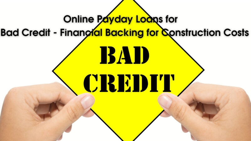 Online Payday Loans for Bad Credit – Financial Backing for Construction Costs